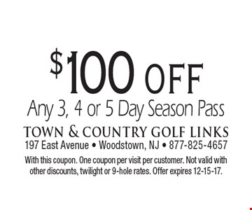 $100 off Any 3, 4 or 5 Day Season Pass. With this coupon. One coupon per visit per customer. Not valid with other discounts, twilight or 9-hole rates. Offer expires 12-15-17.