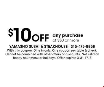 $10 off any purchase of $50 or more. With this coupon. Dine in only. One coupon per table & check. Cannot be combined with other offers or discounts. Not valid on happy hour menu or holidays. Offer expires 3-31-17. E
