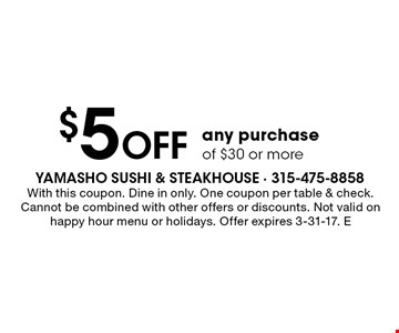 $5 off any purchase of $30 or more. With this coupon. Dine in only. One coupon per table & check. Cannot be combined with other offers or discounts. Not valid on happy hour menu or holidays. Offer expires 3-31-17. E