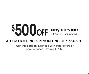 $500 OFF any service of $2500 or more. With this coupon. Not valid with other offers or prior services. Expires 4-7-17.