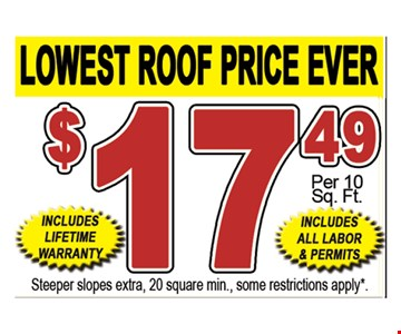 Lowest Roof Price Ever. $17.49 per 10 sq. ft. Includes lifetime warranty. Includes all labor & permits. Steeper slopes extra, 20 square min., some restrictions apply.