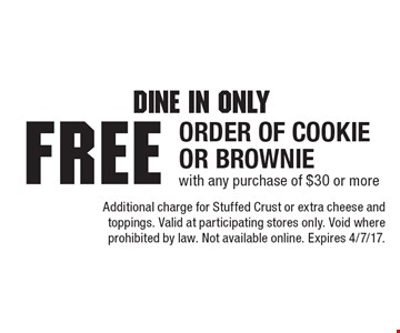 Dine In Only. Free Order Of Cookie Or Brownie with any purchase of $30 or more. Additional charge for Stuffed Crust or extra cheese and toppings. Valid at participating stores only. Void where prohibited by law. Not available online. Expires 4/7/17.