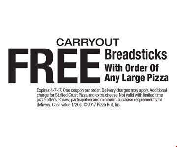 FREE Breadsticks With Order Of Any Large Pizza. Carryout. Expires 4-7-17. One coupon per order. Delivery charges may apply. Additional charge for Stuffed Crust Pizza and extra cheese. Not valid with limited time pizza offers. Prices, participation and minimum purchase requirements for delivery. Cash value 1/20¢. 2017 Pizza Hut, Inc.