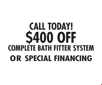 CALL TODAY! $400 OFF or special financing for a COMPLETE BATH FITTER SYSTEM.