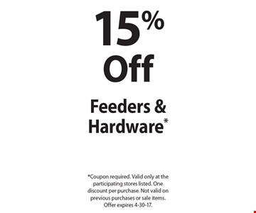 15% Off Feeders & Hardware*. *Coupon required. Valid only at the participating stores listed. One discount per purchase. Not valid on previous purchases or sale items. Offer expires 4-30-17.