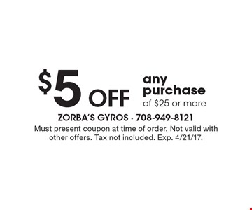 $5 OFF any purchase of $25 or more. Must present coupon at time of order. Not valid with other offers. Tax not included. Exp. 4/21/17.