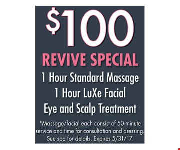 $100 Revive Special. 1 Hour Standard Massage 1 Hour LuXe Facial Eye and Scalp Treatment. *Massage/facial each consist of a 50-minute service and time for consultation and dressing. See spa for details. Expires 5/31/17.