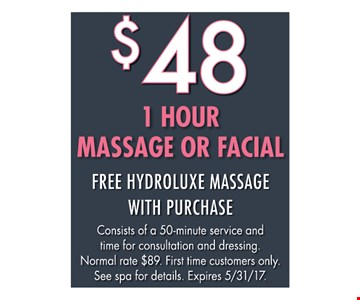 $48 1 Hour Massage Or Facial. Free Hydroluxe Massage With Purchase. Consists of a 50-minute service and time for consultation and dressing. Normal rate $89. First time customers only. See spa for details. Expires 5/31/17.
