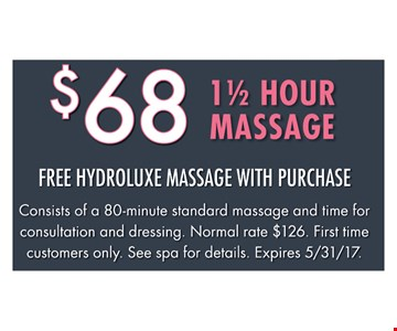 $68 1 1/2 Hour Massage. Free Hydroluxe Massage With Purchase. Consists of an 80-minute standard massage and time for consultation and dressing. Normal rate $126. First time customers only. See spa for details. Expires 5/31/17.