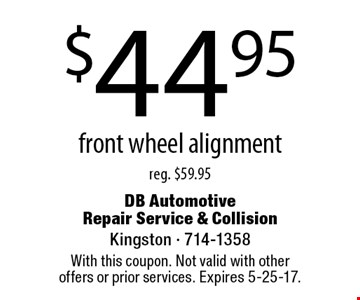 $44.95 front wheel alignment reg. $59.95. With this coupon. Not valid with other offers or prior services. Expires 5-25-17.