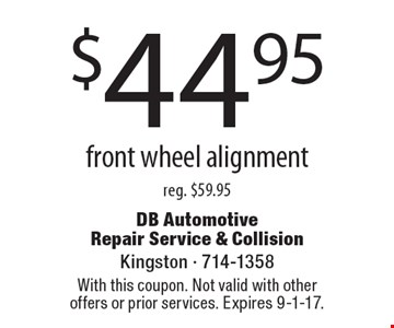 $44.95 front wheel alignment reg. $59.95. With this coupon. Not valid with other offers or prior services. Expires 9-1-17.