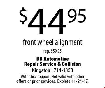 $44.95 front wheel alignment. Reg. $59.95. With this coupon. Not valid with other offers or prior services. Expires 11-24-17.