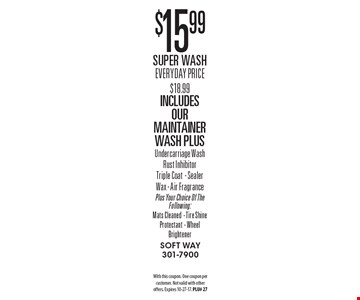 $15.99 Super Wash. Everyday Price $18.99. Includes Our Maintainer Wash Plus Undercarriage Wash Rust Inhibitor Triple Coat - Sealer Wax - Air Fragrance Plus Your Choice Of The Following: Mats Cleaned - Tire Shine Protectant - Wheel Brightener. With this coupon. One coupon per customer. Not valid with other offers. Expires 10-27-17. PLU# 27
