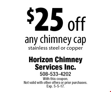 $25 off any chimney cap. Stainless steel or copper. With this coupon. Not valid with other offers or prior purchases. Exp. 5-5-17.
