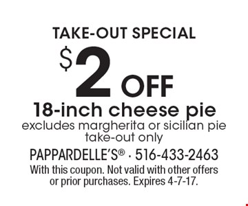 TAKE-OUT SPECIAL $2 Off 18-inch cheese pie, excludes margherita or sicilian pie, take-out only. With this coupon. Not valid with other offers or prior purchases. Expires 4-7-17.