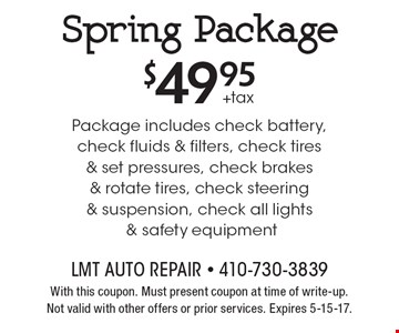 Spring Package $49.95+tax. Package includes check battery, check fluids & filters, check tires & set pressures, check brakes & rotate tires, check steering & suspension, check all lights & safety equipment. With this coupon. Must present coupon at time of write-up. Not valid with other offers or prior services. Expires 5-15-17.