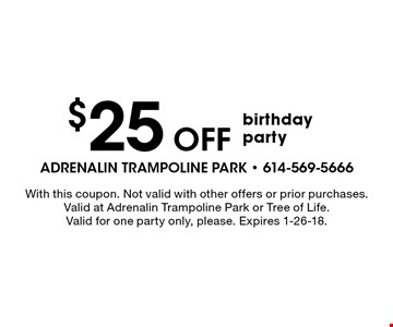 $25 Off birthday party. With this coupon. Not valid with other offers or prior purchases. Valid at Adrenalin Trampoline Park or Tree of Life. Valid for one party only, please. Expires 1-26-18.