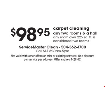 $98.95 carpet cleaning any two rooms & a hall. Any room over 225 sq. ft. is considered two rooms. Not valid with other offers or prior or existing services. One discount per service per address. Offer expires 4-28-17.
