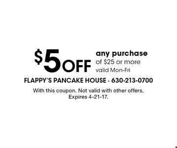 $5 Off any purchase of $25 or more valid Mon-Fri. With this coupon. Not valid with other offers. Expires 4-21-17.