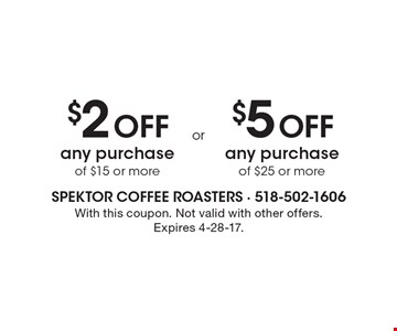 $2 Off any purchase of $15 or more OR $5 Off any purchase of $25 or more. With this coupon. Not valid with other offers.Expires 4-28-17.