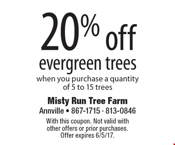 20% off evergreen trees when you purchase a quantity of 5 to 15 trees. With this coupon. Not valid with other offers or prior purchases. Offer expires 6/5/17.