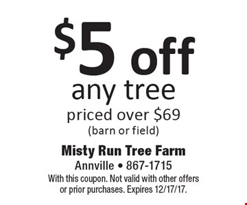 $5 off any tree priced over $69 (barn or field). With this coupon. Not valid with other offers or prior purchases. Expires 12/17/17.
