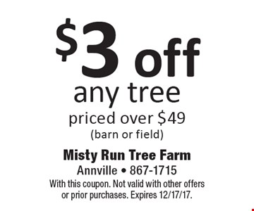 $3 off any tree priced over $49 (barn or field). With this coupon. Not valid with other offers or prior purchases. Expires 12/17/17.