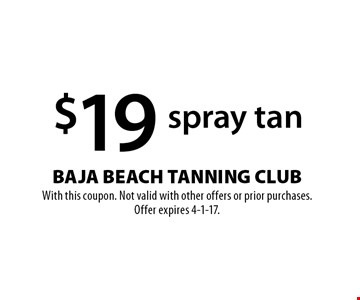$19 spray tan. With this coupon. Not valid with other offers or prior purchases. Offer expires 4-1-17.