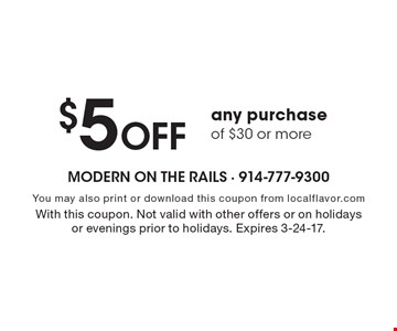 $5 Off any purchase of $30 or more. You may also print or download this coupon from localflavor.com. With this coupon. Not valid with other offers or on holidays or evenings prior to holidays. Expires 3-24-17.