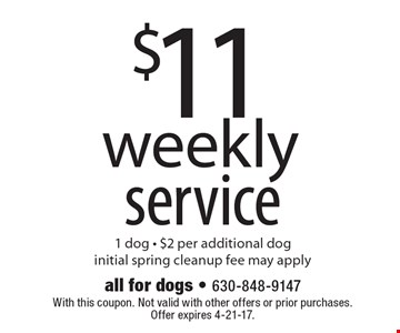 $11 weekly service 1 dog. $2 per additional dog. Initial spring cleanup fee may apply. With this coupon. Not valid with other offers or prior purchases. Offer expires 4-21-17.