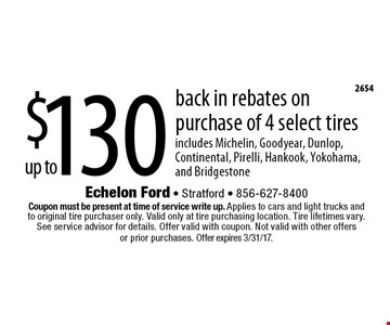 Up to $130 back in rebates on purchase of 4 select tires. Includes Michelin, Goodyear, Dunlop, Continental, Pirelli, Hankook, Yokohama, and Bridgestone. Coupon must be present at time of service write up. Applies to cars and light trucks and to original tire purchaser only. Valid only at tire purchasing location. Tire lifetimes vary. See service advisor for details. Offer valid with coupon. Not valid with other offers or prior purchases. Offer expires 3/31/17.