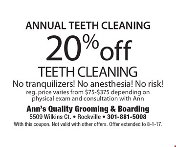 ANNUAL TEETH CLEANING 20% off TEETH CLEANING. No tranquilizers! No anesthesia! No risk!reg. price varies from $75-$375 depending on physical exam and consultation with Ann. With this coupon. Not valid with other offers. Offer extended to 8-1-17.