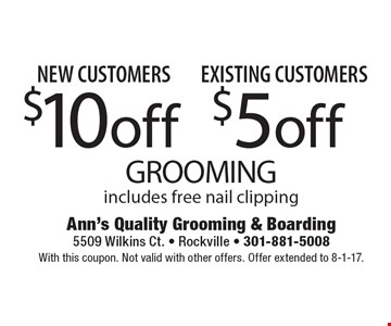 New Customers $10 off GROOMING. Existing Customers $5 off GROOMING. Includes free nail clipping. With this coupon. Not valid with other offers. Offer extended to 8-1-17.