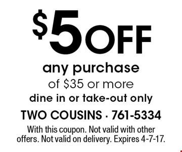 $5 Off any purchase of $35 or more dine in or take-out only. With this coupon. Not valid with other offers. Not valid on delivery. Expires 4-7-17.