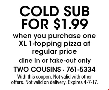 COLD SUB FOR $1.99 when you purchase one XL 1-topping pizza at regular price dine in or take-out only. With this coupon. Not valid with other offers. Not valid on delivery. Expires 4-7-17.