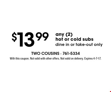 $13.99 any (2) hot or cold subs dine in or take-out only. With this coupon. Not valid with other offers. Not valid on delivery. Expires 4-7-17.