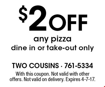 $2 Off any pizza dine in or take-out only. With this coupon. Not valid with other offers. Not valid on delivery. Expires 4-7-17.
