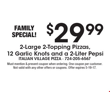 FAMILY SPECIAL! $29.99 2-Large 2-Topping Pizzas, 12 Garlic Knots and a 2-Liter Pepsi. Must mention & present coupon when ordering. One coupon per customer. Not valid with any other offers or coupons. Offer expires 5-19-17.