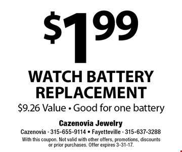 $1.99 WATCH BATTERY REPLACEMENT $9.26 Value - Good for one battery. With this coupon. Not valid with other offers, promotions, discountsor prior purchases. Offer expires 3-31-17.