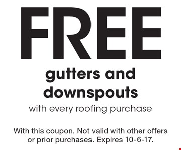 Free gutters and downspouts. With every roofing purchase. With this coupon. Not valid with other offers or prior purchases. Expires 10-6-17.
