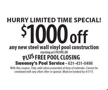 Hurry Limited Time Special! $1000 off any new steel wall vinyl pool construction starting at $19,995.00 plus free pool closing. With this coupon. Only valid when presented at time of estimate. Cannot be combined with any other offer or special. Must be booked by 4/7/17.