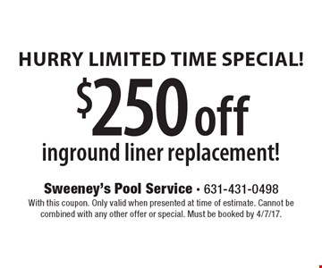 Hurry Limited Time Special! $250 off in ground liner replacement! With this coupon. Only valid when presented at time of estimate. Cannot be combined with any other offer or special. Must be booked by 4/7/17.
