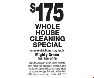 $175 Whole House Cleaning Special. Some restrictions may apply. With this coupon. Extra soiled carpets may require an additional charge. Some restrictions apply. Prices may vary based on square footage. Not valid with other offers or prior services. Expires 4-21-17.