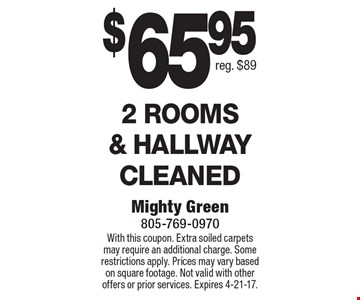$65.95 2 rooms & hallway cleaned. Reg. $89. With this coupon. Extra soiled carpets may require an additional charge. Some restrictions apply. Prices may vary based on square footage. Not valid with other offers or prior services. Expires 4-21-17.