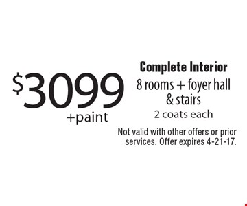 $3099 + paint Complete Interior 8 rooms + foyer hall & stairs 2 coats each. Not valid with other offers or prior services. Offer expires 4-21-17.