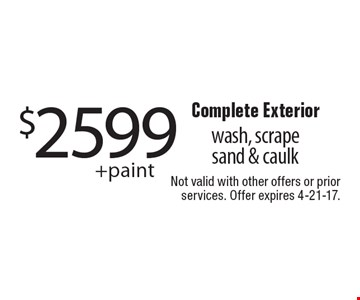 $2599 + paint Complete Exterior wash, scrapes and & caulk. Not valid with other offers or prior services. Offer expires 4-21-17.