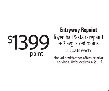 $1399 + paint Entryway Repaint foyer, hall & stairs repaint + 2 avg. sized rooms 2 coats each. Not valid with other offers or prior services. Offer expires 4-21-17.