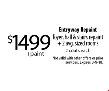 $1499 +paint Entryway Repaint foyer, hall & stairs repaint + 2 avg. sized rooms. 2 coats each. Not valid with other offers or prior services. Expires 3-9-18.