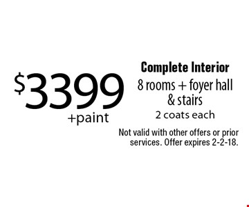 $3399+paint Complete Interior 8 rooms + foyer hall & stairs 2 coats each. Not valid with other offers or prior services. Offer expires 2-2-18.