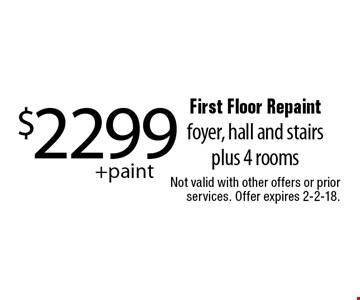 $2299+paint First Floor Repaint, foyer, hall and stairs plus 4 rooms. Not valid with other offers or prior services. Offer expires 2-2-18.